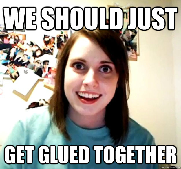we should just get glued together - we should just get glued together  Overly Attached Girlfriend