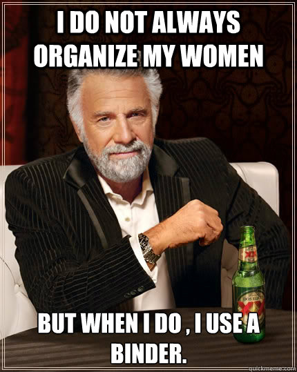 I do not always organize my women but when I do , I use a binder.  The Most Interesting Man In The World