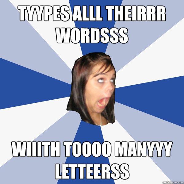 Tyypes alll theirrr wordsss wiiith toooo manyyy letteerss - Tyypes alll theirrr wordsss wiiith toooo manyyy letteerss  Annoying Facebook Girl