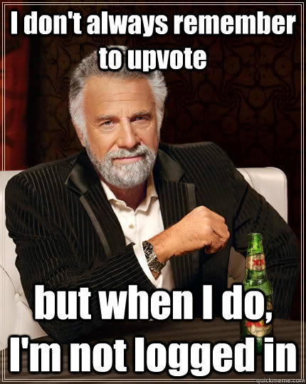 I don't always remember to upvote but when I do, I'm not logged in - I don't always remember to upvote but when I do, I'm not logged in  The Most Interesting Man In The World