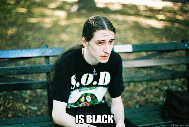 is black -  is black  First World Metal Problems