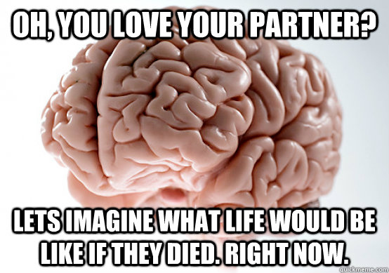 Oh, you love your partner? Lets imagine what life would be like if they died. Right Now.