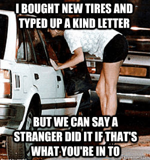 I bought new tires and typed up a kind letter but we can say a stranger did it if that's what you're in to - I bought new tires and typed up a kind letter but we can say a stranger did it if that's what you're in to  Karma Whore