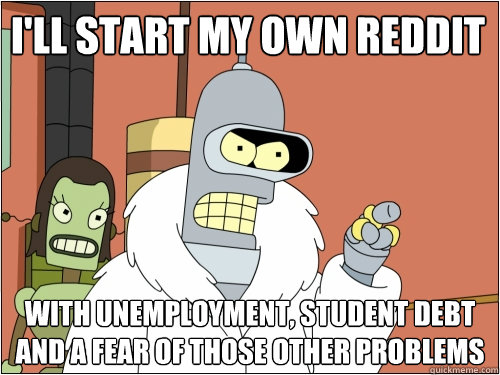 I'll start my own reddit with unemployment, student debt and a fear of those other problems  - I'll start my own reddit with unemployment, student debt and a fear of those other problems   Blackjack Bender