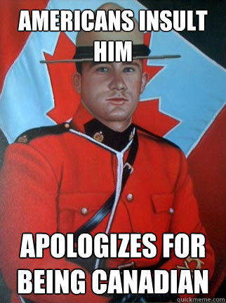 Americans insult him Apologizes for being Canadian  Overly Apologetic Canadian
