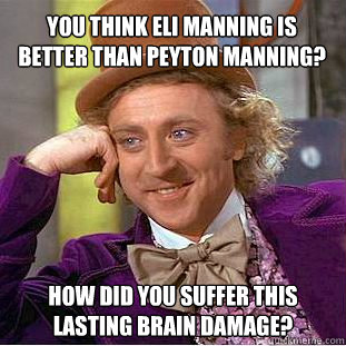 39aa7c32685b827cc7a3edb6de5e8b68ddc9a3552e313512b69971ce0cc1e954 you think eli manning is better than peyton manning? how did you