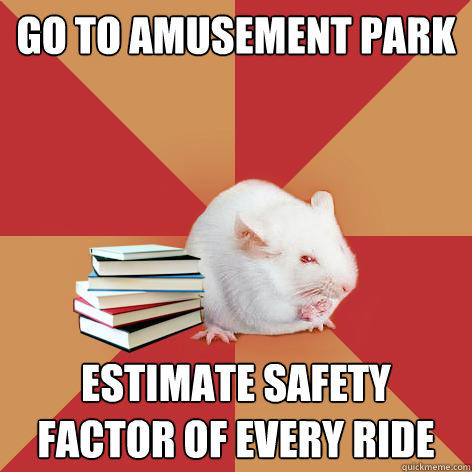 Go to amusement park Estimate safety factor of every ride - Go to amusement park Estimate safety factor of every ride  Science Major Mouse