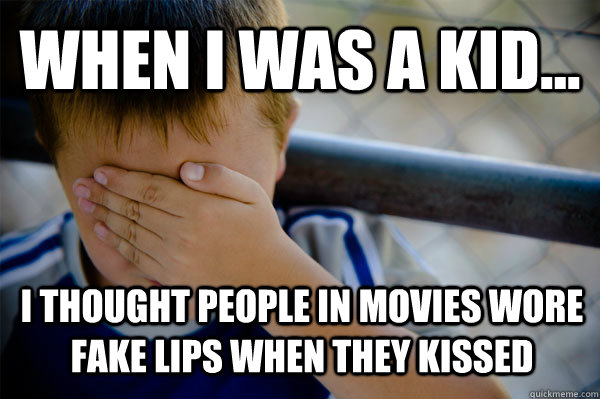 WHEN I WAS A KID... I thought people in movies wore fake lips when they kissed - WHEN I WAS A KID... I thought people in movies wore fake lips when they kissed  Confession kid