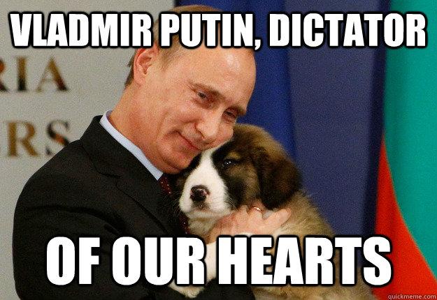 vladmir putin, dictator of our hearts - vladmir putin, dictator of our hearts  Dictator - of our hearts