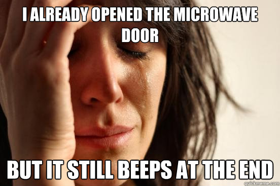 I already opened the microwave door But it still beeps at the end - I already opened the microwave door But it still beeps at the end  First World Problems