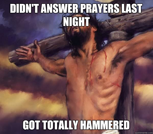 Didn't answer prayers last night Got totally hammered
