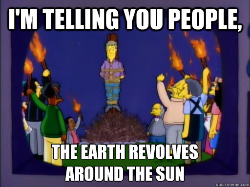 I'm telling you people, the earth revolves  around the sun - I'm telling you people, the earth revolves  around the sun  Skeptical Skinner