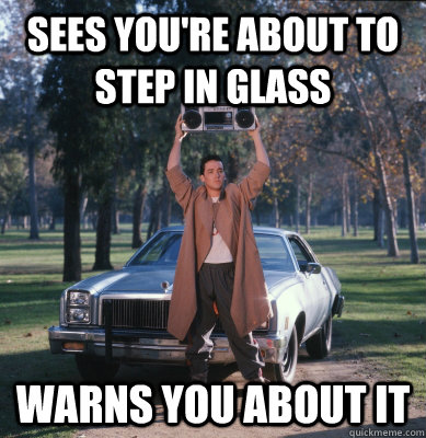 Sees you're about to step in glass warns you about it  Good Guy Lloyd Dobler