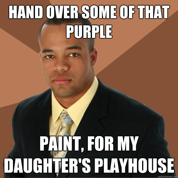Hand over some of that purple paint, for my daughter's playhouse - Hand over some of that purple paint, for my daughter's playhouse  Successful Black Man