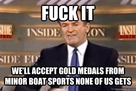 fuck it we'll accept gold medals from minor boat sports none of us gets