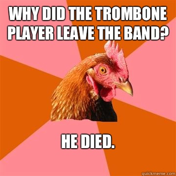 Why did the trombone player leave the band? He died.   Anti-Joke Chicken