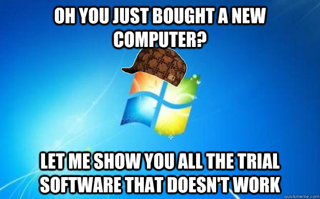 Oh you just bought a new computer? Let me show you all the trial software that doesn't work - Oh you just bought a new computer? Let me show you all the trial software that doesn't work  Scumbag windows