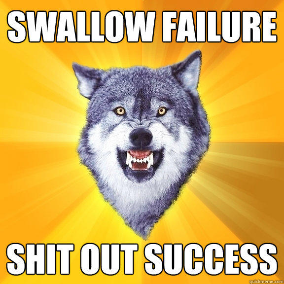Swallow Failure Shit out success - Swallow Failure Shit out success  Courage Wolf