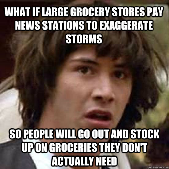 What if large grocery stores pay news stations to exaggerate storms So people will go out and stock up on groceries they don't actually need - What if large grocery stores pay news stations to exaggerate storms So people will go out and stock up on groceries they don't actually need  conspiracy keanu