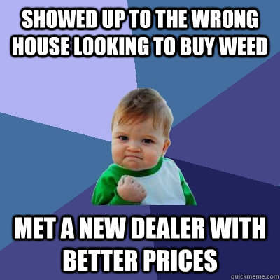 showed up to the wrong house looking to buy weed met a new dealer with better prices - showed up to the wrong house looking to buy weed met a new dealer with better prices  Success Kid