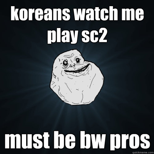 koreans watch me play sc2 must be bw pros - koreans watch me play sc2 must be bw pros  Forever Alone