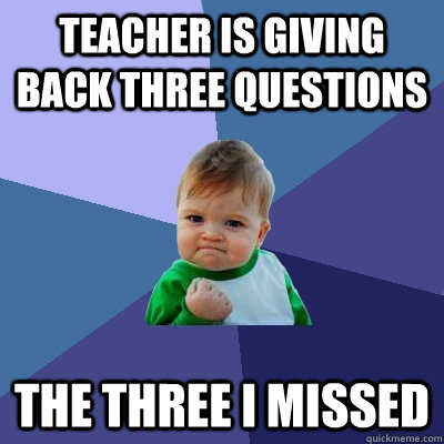 Teacher is giving back three questions the three i missed - Teacher is giving back three questions the three i missed  Success Kid