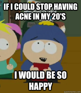 If I could stop having acne in my 20's i would be so happy - If I could stop having acne in my 20's i would be so happy  Craig - I would be so happy