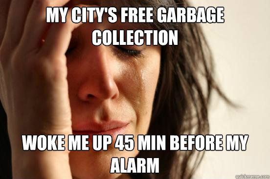 My city's free garbage collection woke me up 45 min before my alarm - My city's free garbage collection woke me up 45 min before my alarm  First World Problems