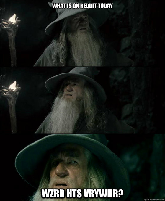 What is on reddit today wzrd hts vrywhr? - What is on reddit today wzrd hts vrywhr?  Confused Gandalf