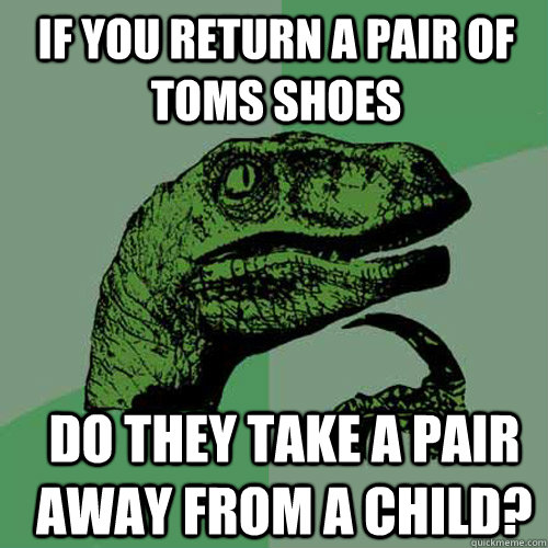 If you return a pair of Toms shoes Do they take a pair away from a child? - If you return a pair of Toms shoes Do they take a pair away from a child?  Philosoraptor