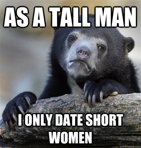 As a tall man I only date short women - As a tall man I only date short women  Confession Bear