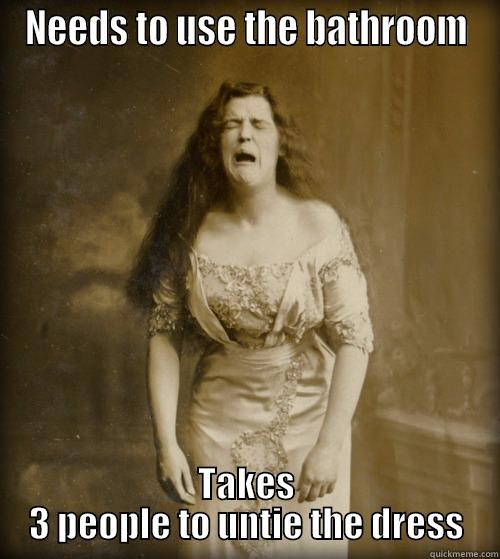 NEEDS TO USE THE BATHROOM TAKES 3 PEOPLE TO UNTIE THE DRESS 1890s Problems