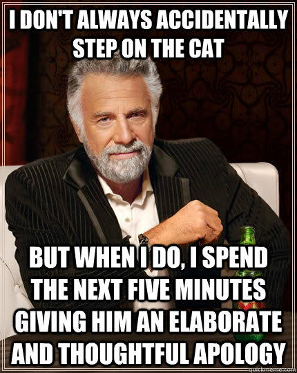 I don't always accidentally step on the cat but when I do, I spend the next five minutes giving him an elaborate and thoughtful apology  - I don't always accidentally step on the cat but when I do, I spend the next five minutes giving him an elaborate and thoughtful apology   The Most Interesting Man In The World