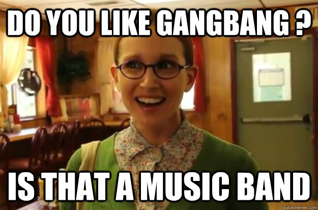 Do you like Gangbang ? Is that a music band - Do you like Gangbang ? Is that a music band  Sexually Oblivious Female
