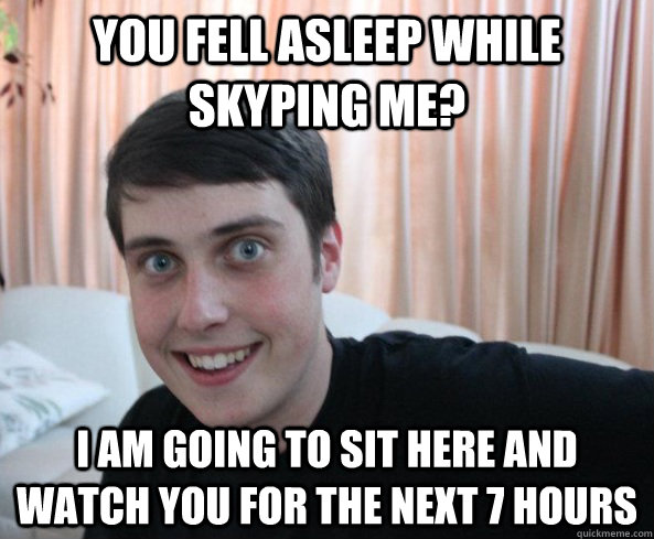 You fell asleep while skyping me? I am going to sit here and watch you for the next 7 hours