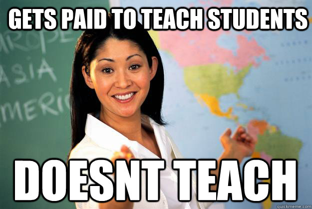 Gets paid to teach students doesnt teach - Gets paid to teach students doesnt teach  Unhelpful High School Teacher