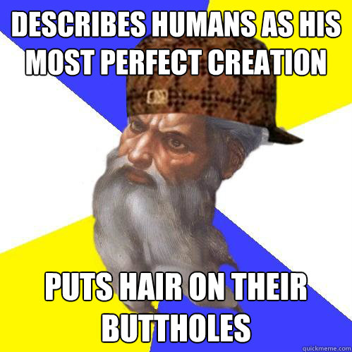describes humans as his most perfect creation puts hair on their buttholes