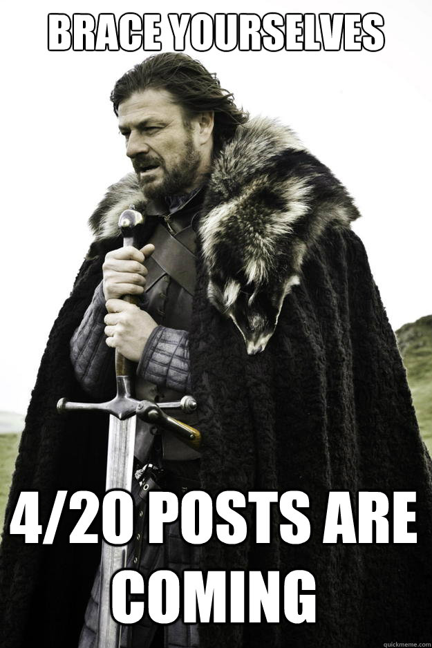Brace yourselves 4/20 posts are coming - Brace yourselves 4/20 posts are coming  Winter is coming