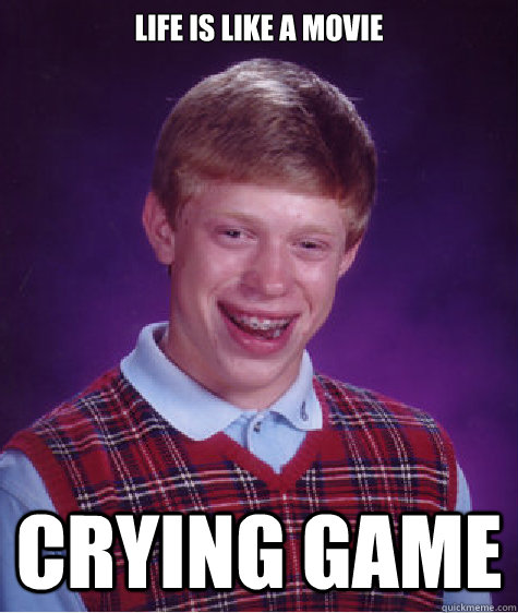 Life is like a movie       Crying Game - Life is like a movie       Crying Game  Bad Luck Brian