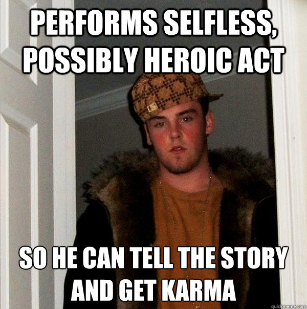 Performs selfless, possibly heroic act So he can tell the story and get karma - Performs selfless, possibly heroic act So he can tell the story and get karma  Scumbag Steve