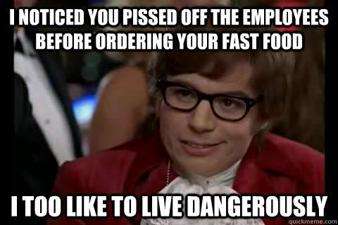 I noticed you pissed off the employees before ordering your fast food i too like to live dangerously - I noticed you pissed off the employees before ordering your fast food i too like to live dangerously  Dangerously - Austin Powers