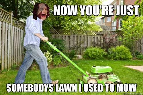 now you're just somebodys lawn i used to mow