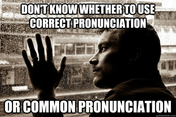 Don't Know whether to use correct pronunciation Or common pronunciation  Over-Educated Problems