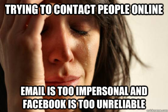 trying to contact people online email is too impersonal and facebook is too unreliable - trying to contact people online email is too impersonal and facebook is too unreliable  First World Problems