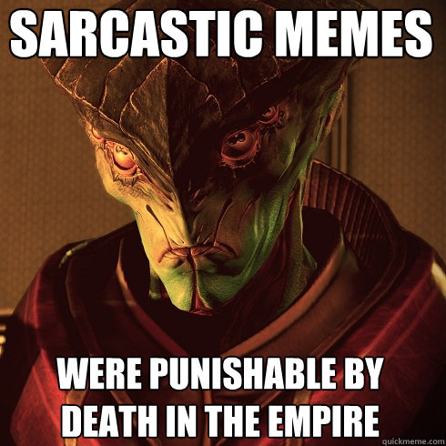 Sarcastic memes Were punishable by death in the empire