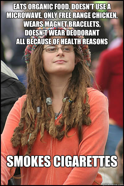 Eats organic food, doesn't use a microwave, only free range chicken, wears magnet bracelets,  doesn't wear deodorant All because of health reasons Smokes Cigarettes - Eats organic food, doesn't use a microwave, only free range chicken, wears magnet bracelets,  doesn't wear deodorant All because of health reasons Smokes Cigarettes  Bad Argument Hippie