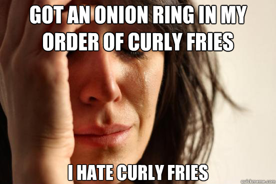 Got an onion ring in my order of curly fries I hate curly fries - Got an onion ring in my order of curly fries I hate curly fries  First World Problems