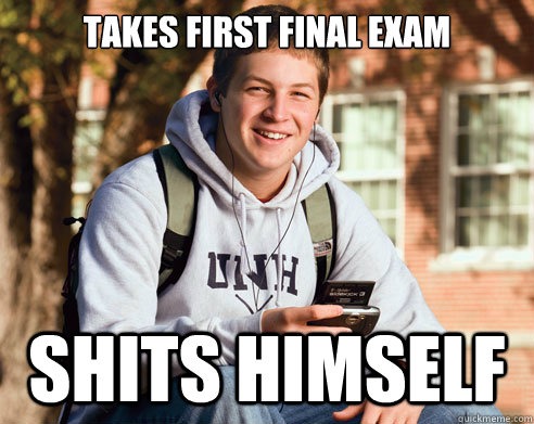 Takes first final exam Shits himself - Takes first final exam Shits himself  College Freshman