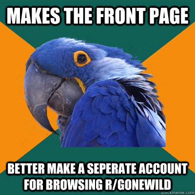 makes the front page better make a seperate account for browsing r/gonewild - makes the front page better make a seperate account for browsing r/gonewild  Paranoid Parrot