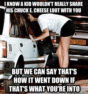 I know a kid wouldn't really share his Chuck E. Cheese loot with you But we can say that's how it went down if that's what you're into - I know a kid wouldn't really share his Chuck E. Cheese loot with you But we can say that's how it went down if that's what you're into  Karma Whore